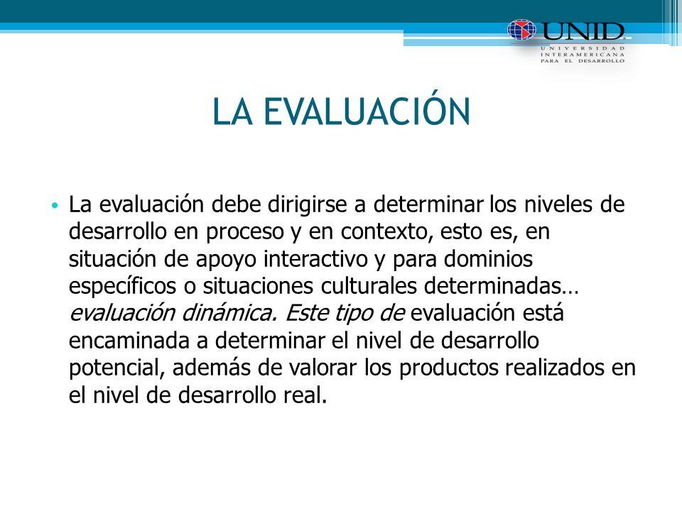 LA EVALUACIÓN La evaluación debe dirigirse a determinar los niveles de desarrollo en proceso y en contexto, esto es, en situación de apoyo interactivo y para dominios específicos o situaciones culturales determinadas… evaluación dinámica.