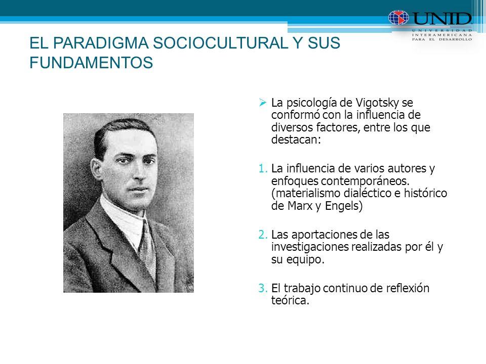 EL PARADIGMA SOCIOCULTURAL Y SUS FUNDAMENTOS La psicología de Vigotsky se conformó con la influencia de diversos factores, entre los que destacan: 1.La influencia de varios autores y enfoques contemporáneos.