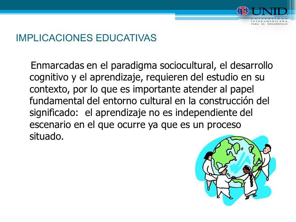 IMPLICACIONES EDUCATIVAS Enmarcadas en el paradigma sociocultural, el desarrollo cognitivo y el aprendizaje, requieren del estudio en su contexto, por lo que es importante atender al papel fundamental del entorno cultural en la construcción del significado: el aprendizaje no es independiente del escenario en el que ocurre ya que es un proceso situado.