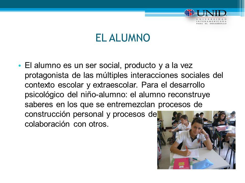 EL ALUMNO El alumno es un ser social, producto y a la vez protagonista de las múltiples interacciones sociales del contexto escolar y extraescolar.