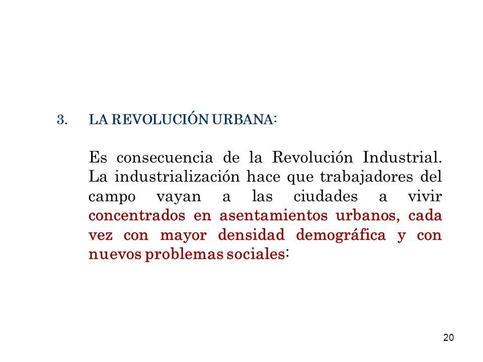 3.LA REVOLUCIÓN URBANA: Es consecuencia de la Revolución Industrial. La industrialización hace que trabajadores del campo vayan a las ciudades a vivir