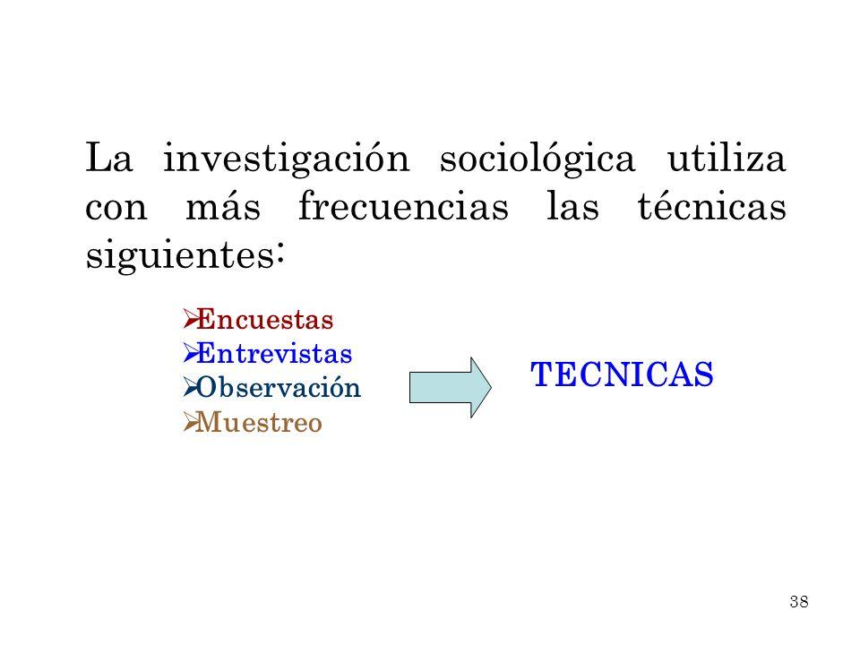 La investigación sociológica utiliza con más frecuencias las técnicas siguientes: Encuestas Entrevistas Observación Muestreo TECNICAS 38