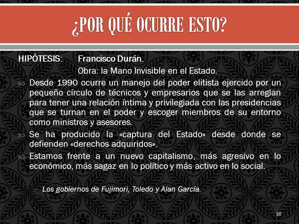HIPÓTESIS: Francisco Durán. Obra: la Mano Invisible en el Estado. Desde 1990 ocurre un manejo del poder elitista ejercido por un pequeño círculo de té