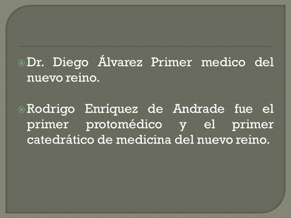 Dr. Diego Álvarez Primer medico del nuevo reino. Rodrigo Enríquez de Andrade fue el primer protomédico y el primer catedrático de medicina del nuevo r