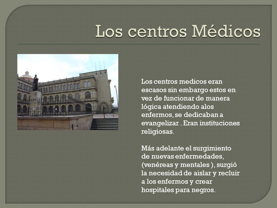Los centros medicos eran escasos sin embargo estos en vez de funcionar de manera lógica atendiendo alos enfermos, se dedicaban a evangelizar.
