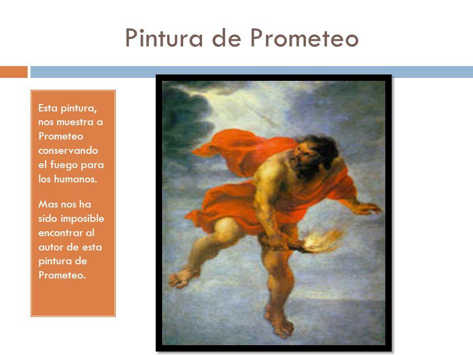 Pintura de Prometeo Esta pintura, nos muestra a Prometeo conservando el fuego para los humanos. Mas nos ha sido imposible encontrar al autor de esta p