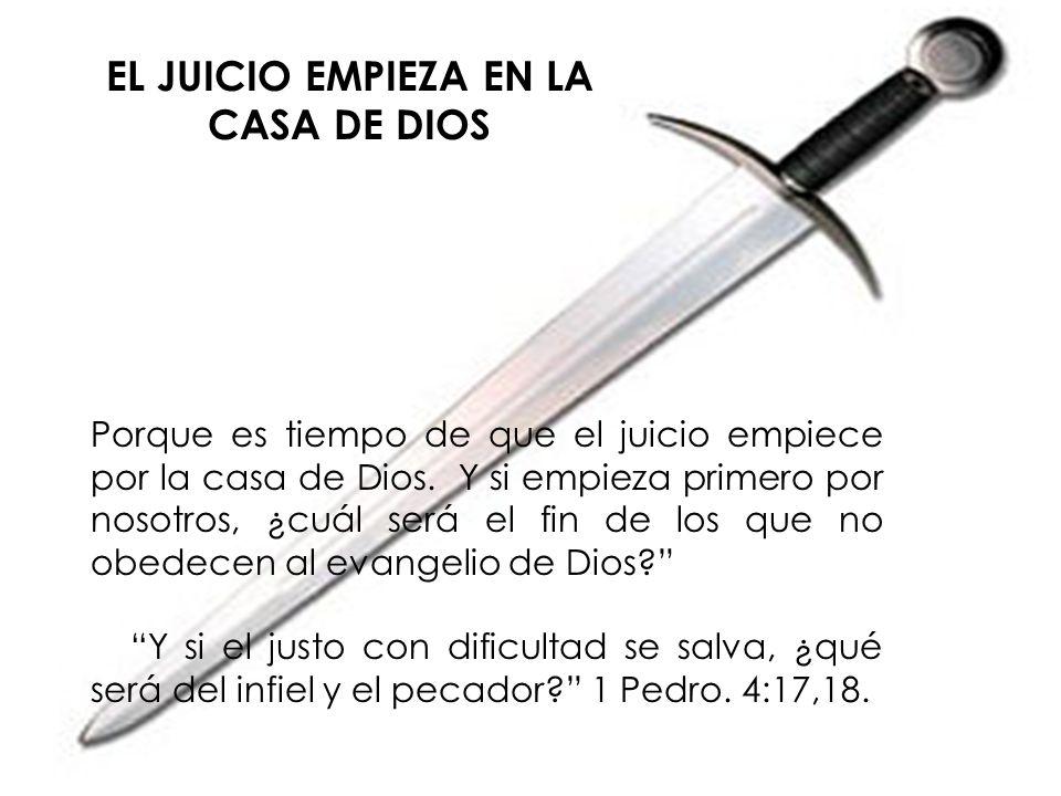 EL JUICIO EMPIEZA EN LA CASA DE DIOS Porque es tiempo de que el juicio empiece por la casa de Dios. Y si empieza primero por nosotros, ¿cuál será el f