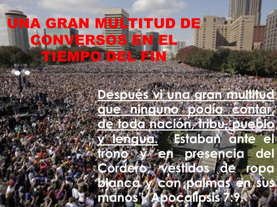 UNA GRAN MULTITUD DE CONVERSOS EN EL TIEMPO DEL FIN Después vi una gran multitud que ninguno podía contar, de toda nación, tribu, pueblo y lengua. Est