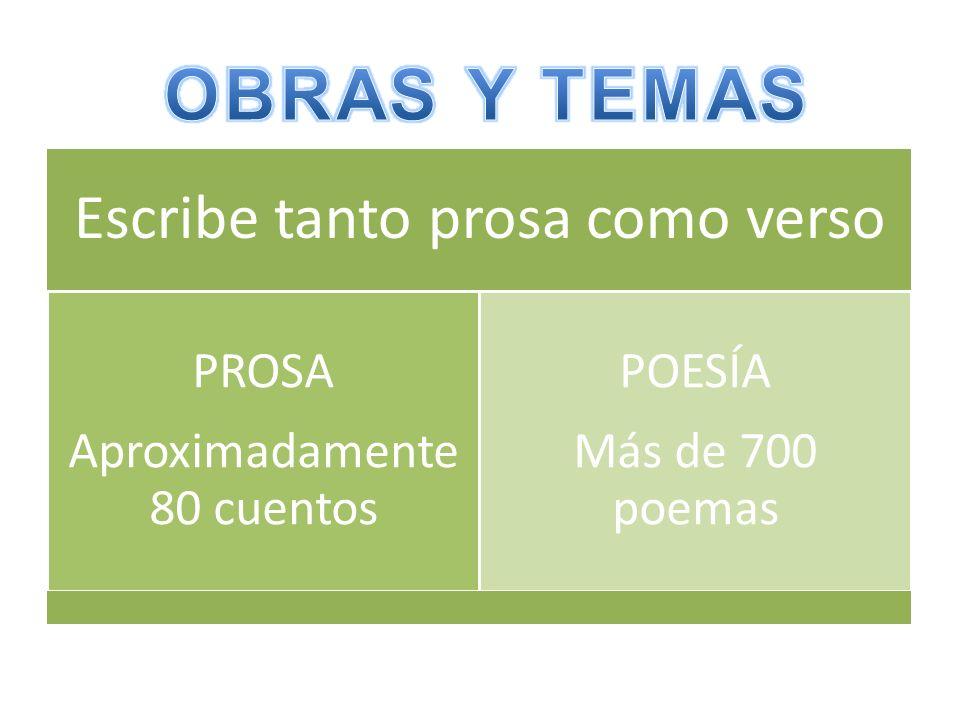 Escribe tanto prosa como verso PROSA Aproximadamente 80 cuentos POESÍA Más de 700 poemas