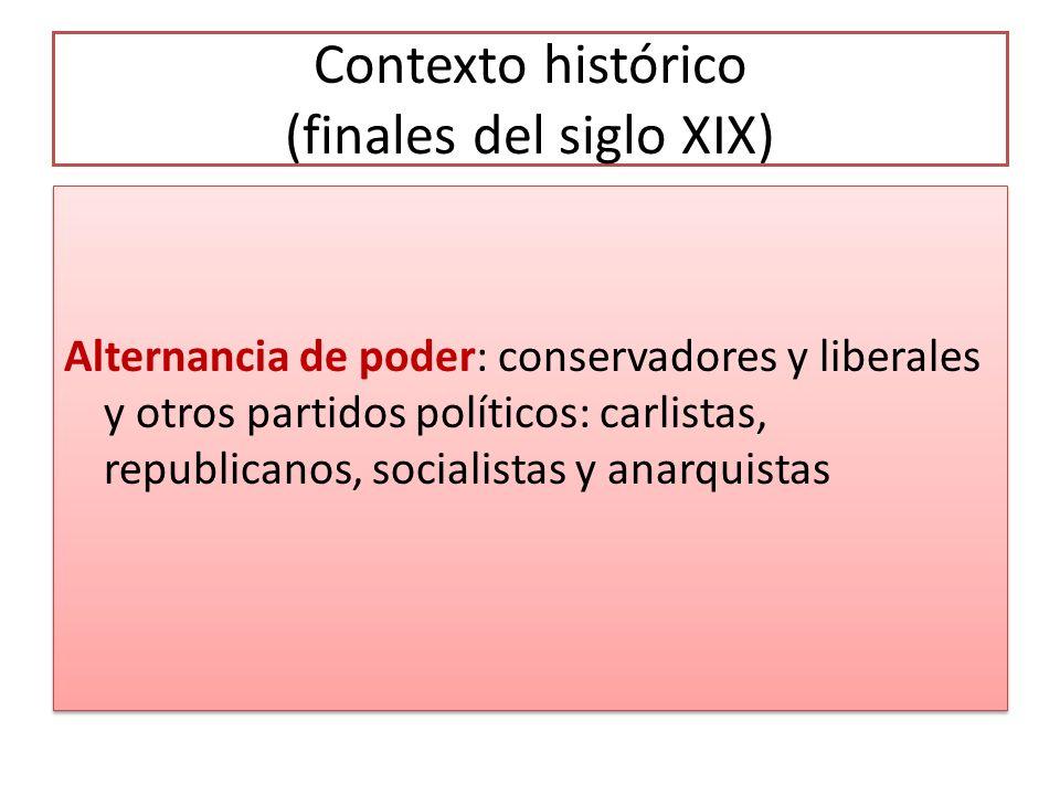 Contexto histórico (finales del siglo XIX) Alternancia de poder: conservadores y liberales y otros partidos políticos: carlistas, republicanos, socialistas y anarquistas