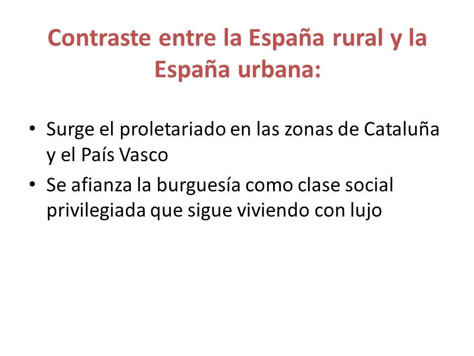 Contraste entre la España rural y la España urbana: Surge el proletariado en las zonas de Cataluña y el País Vasco Se afianza la burguesía como clase