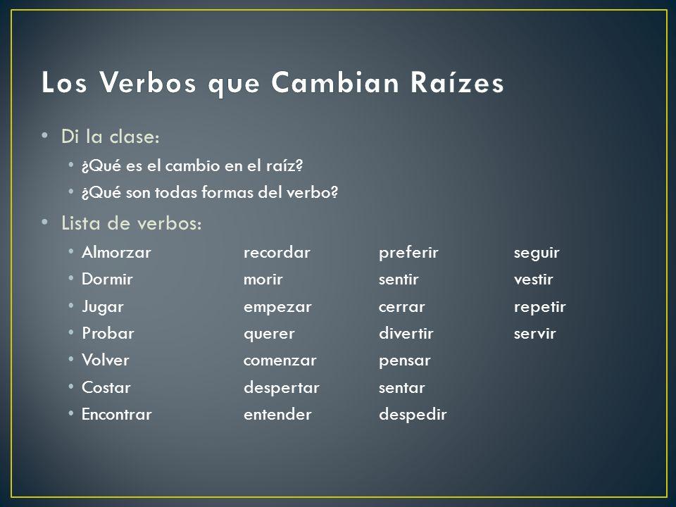 Di la clase: ¿Qué es el cambio en el raíz? ¿Qué son todas formas del verbo? Lista de verbos: Almorzarrecordarpreferirseguir Dormirmorirsentirvestir Ju