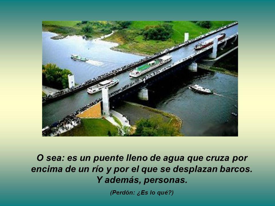 O sea: es un puente lleno de agua que cruza por encima de un río y por el que se desplazan barcos.