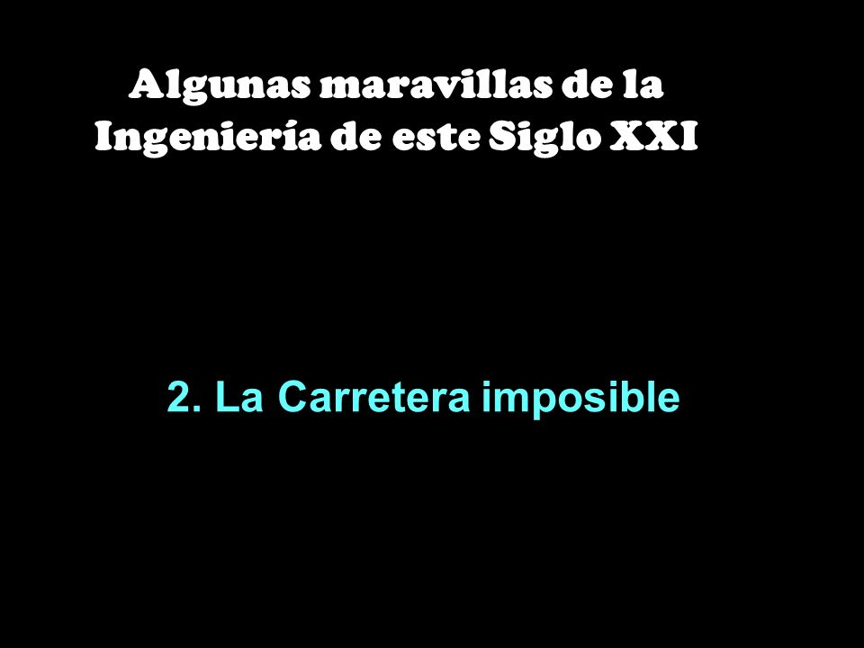 2. La Carretera imposible Algunas maravillas de la Ingeniería de este Siglo XXI