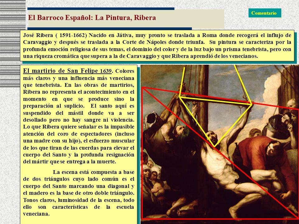 El Barroco Español: La Pintura, Ribera José Ribera ( 1591-1662) Nacido en Játiva, muy pronto se traslada a Roma donde recogerá el influjo de Caravaggi