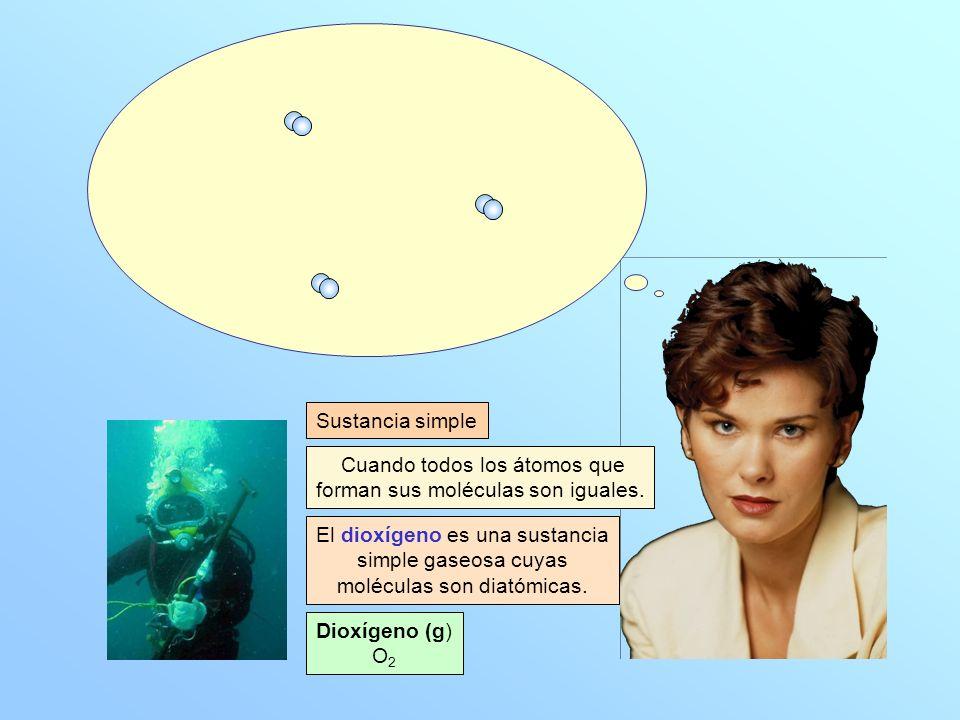 Dioxígeno (g) O 2 Cuando todos los átomos que forman sus moléculas son iguales. Sustancia simple El dioxígeno es una sustancia simple gaseosa cuyas mo