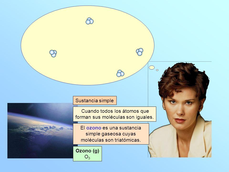 Ozono (g) O 3 Cuando todos los átomos que forman sus moléculas son iguales. Sustancia simple El ozono es una sustancia simple gaseosa cuyas moléculas