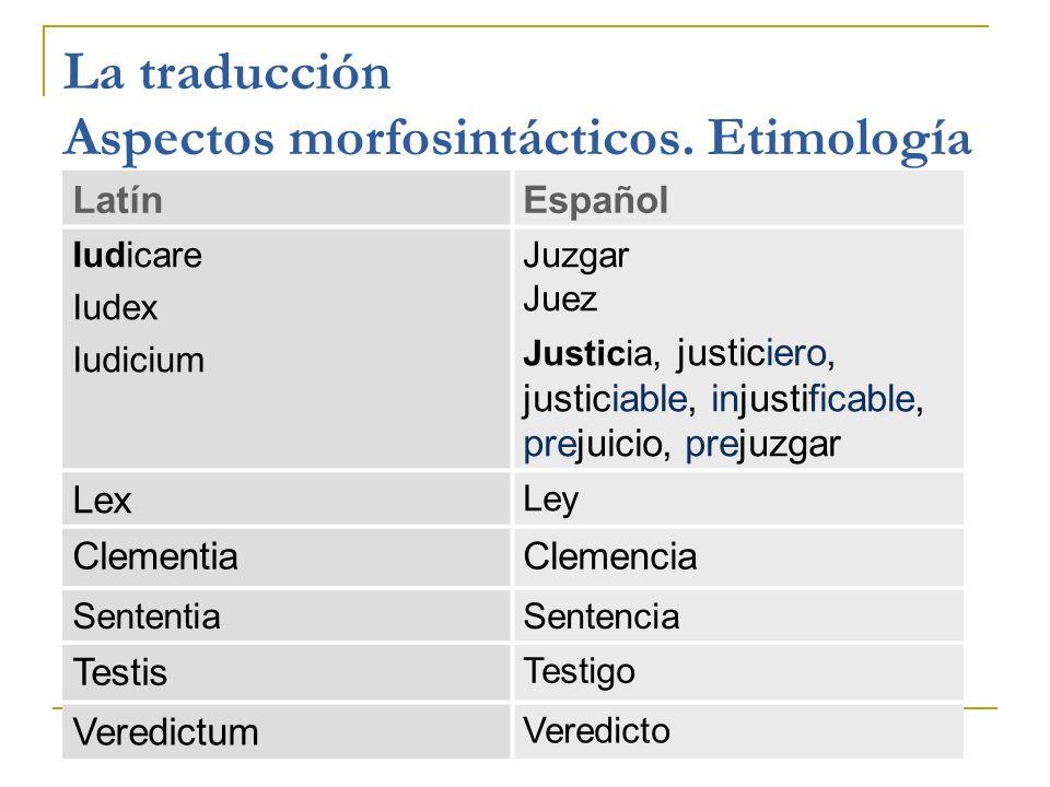 La traducción Aspectos morfosintácticos. Etimología LatínEspañol Iudicare Iudex Iudicium Juzgar Juez Justicia, justiciero, justiciable, injustificable