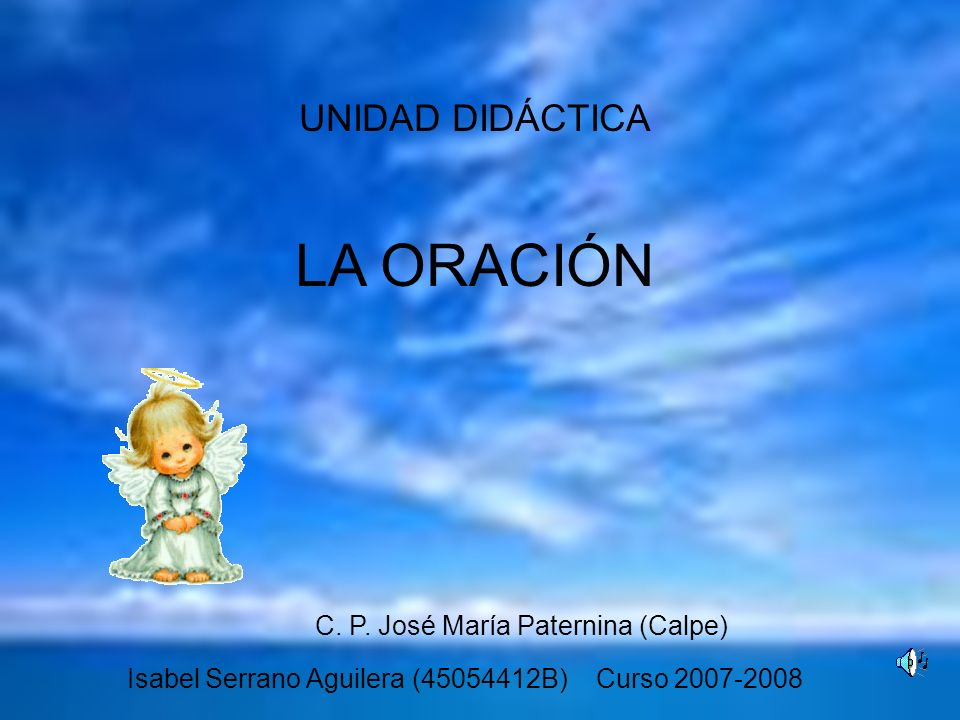 UNIDAD DIDÁCTICA LA ORACIÓN Isabel Serrano Aguilera (45054412B) Curso 2007-2008 C. P. José María Paternina (Calpe)