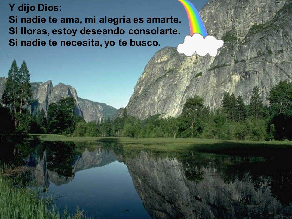 Y dijo Dios: Si nadie te ama, mi alegría es amarte. Si lloras, estoy deseando consolarte. Si nadie te necesita, yo te busco..