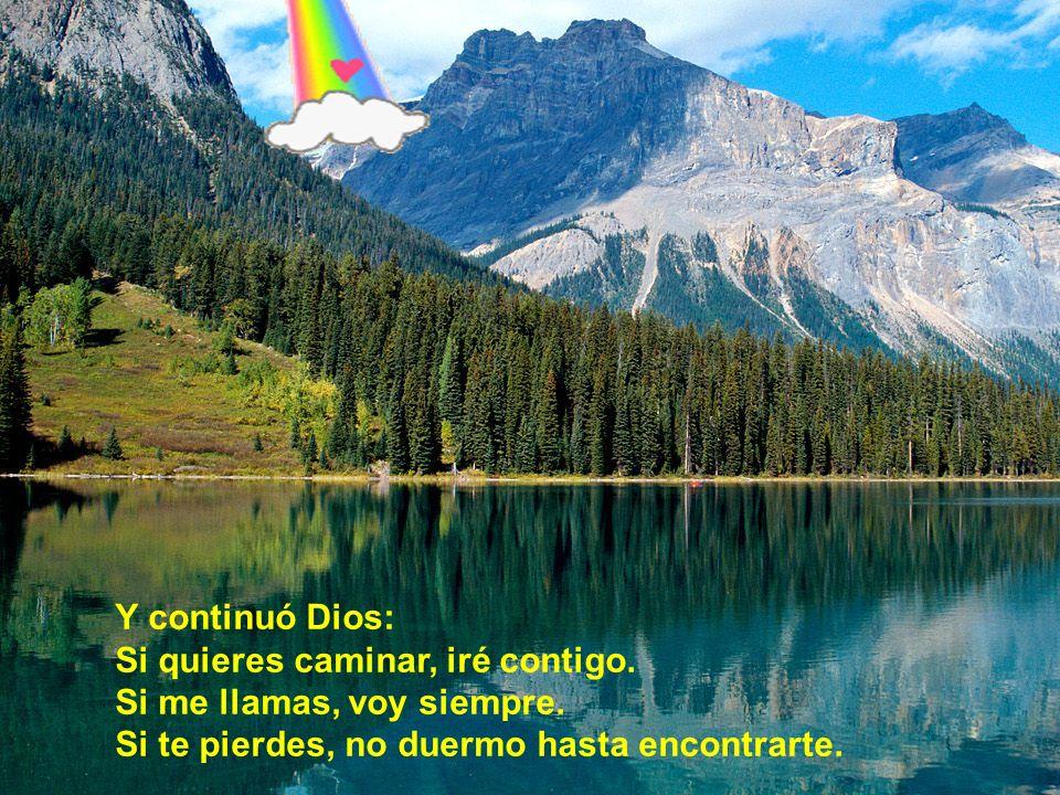 Y continuó Dios: Si quieres caminar, iré contigo. Si me llamas, voy siempre. Si te pierdes, no duermo hasta encontrarte.