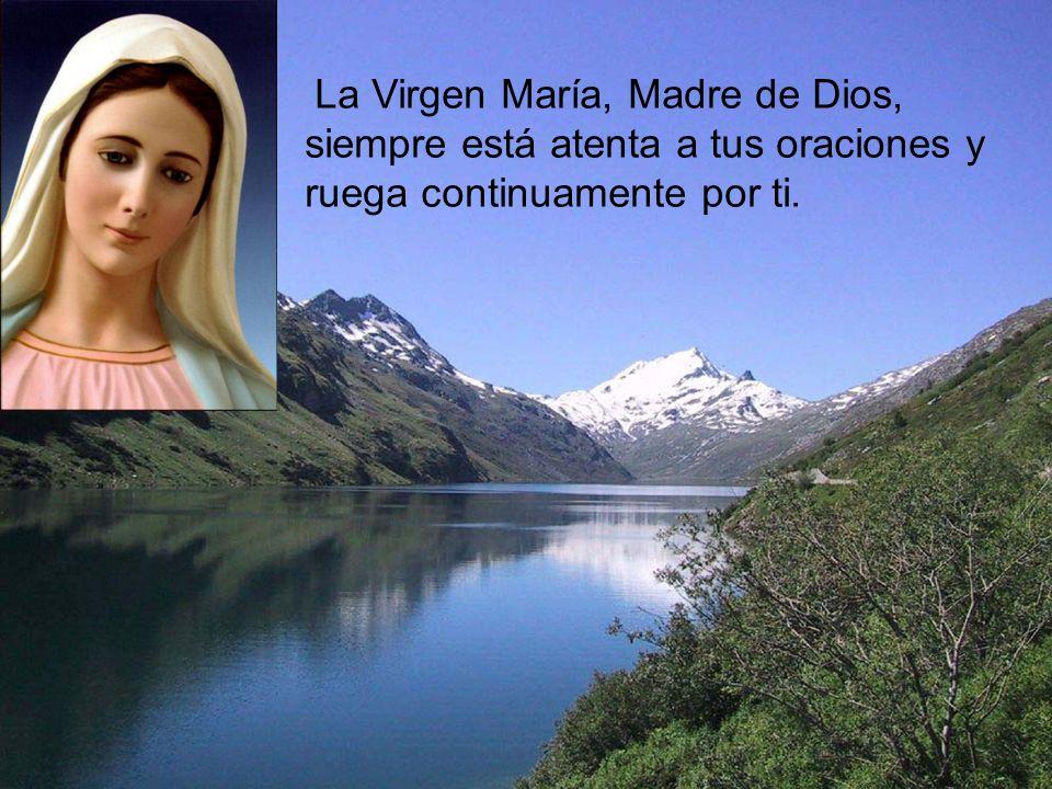 La Virgen María, Madre de Dios, siempre está atenta a tus oraciones y ruega continuamente por ti.