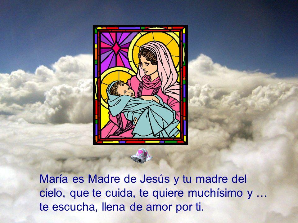 María es Madre de Jesús y tu madre del cielo, que te cuida, te quiere muchísimo y … te escucha, llena de amor por ti.