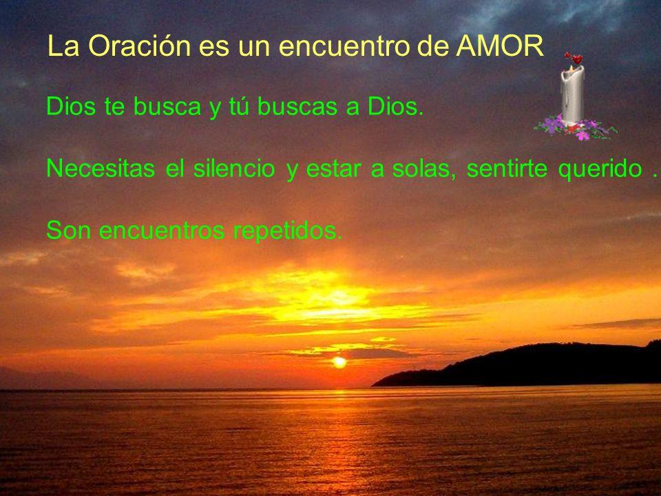 La Oración es un encuentro de AMOR Dios te busca y tú buscas a Dios. Necesitas el silencio y estar a solas, sentirte querido … Son encuentros repetido