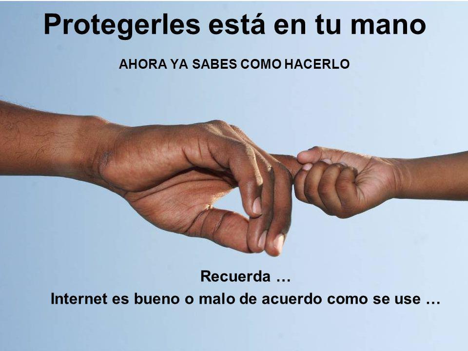 Protegerles está en tu mano AHORA YA SABES COMO HACERLO Recuerda … Internet es bueno o malo de acuerdo como se use …