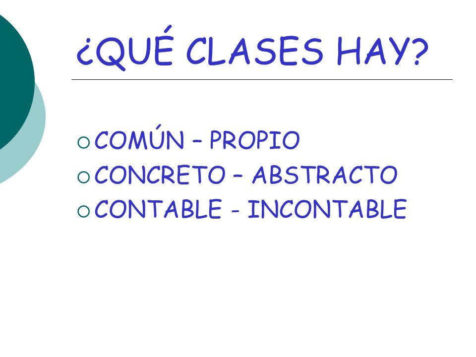 ¿QUÉ CLASES HAY? COMÚN – PROPIO CONCRETO – ABSTRACTO CONTABLE - INCONTABLE