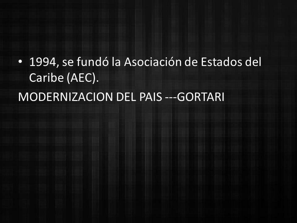 1994, se fundó la Asociación de Estados del Caribe (AEC). MODERNIZACION DEL PAIS ---GORTARI