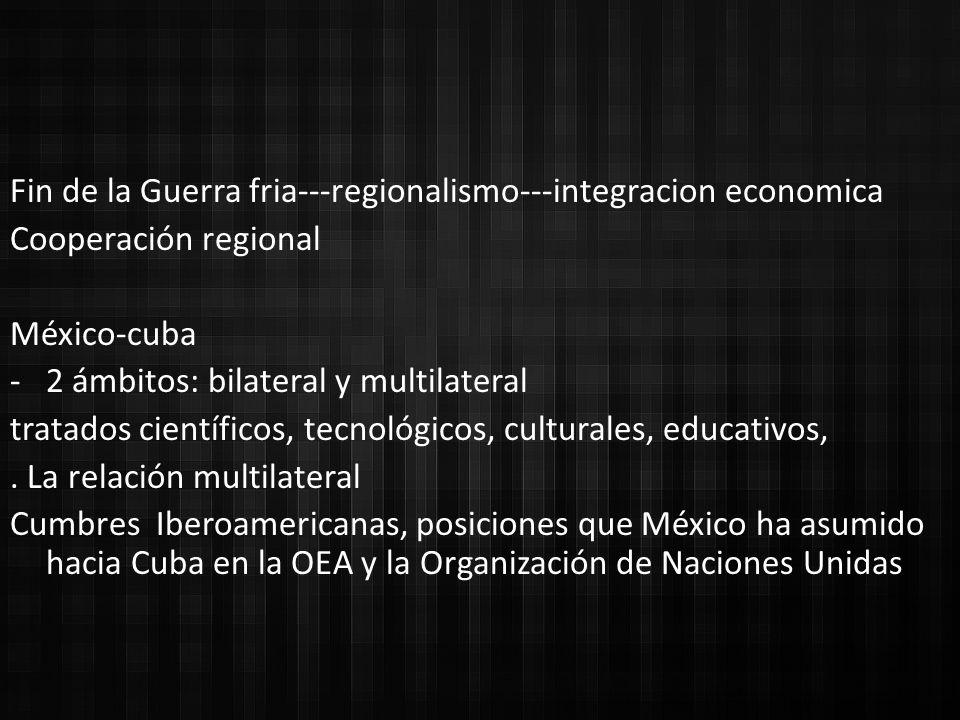 Fin de la Guerra fria---regionalismo---integracion economica Cooperación regional México-cuba -2 ámbitos: bilateral y multilateral tratados científicos, tecnológicos, culturales, educativos,.