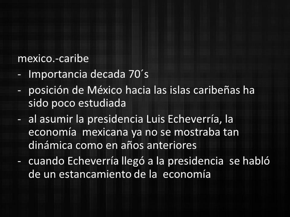 mexico.-caribe -Importancia decada 70´s -posición de México hacia las islas caribeñas ha sido poco estudiada -al asumir la presidencia Luis Echeverría, la economía mexicana ya no se mostraba tan dinámica como en años anteriores -cuando Echeverría llegó a la presidencia se habló de un estancamiento de la economía