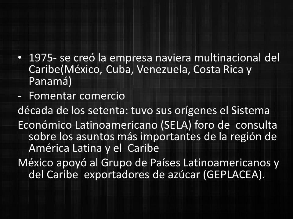 1975- se creó la empresa naviera multinacional del Caribe(México, Cuba, Venezuela, Costa Rica y Panamá) -Fomentar comercio década de los setenta: tuvo sus orígenes el Sistema Económico Latinoamericano (SELA) foro de consulta sobre los asuntos más importantes de la región de América Latina y el Caribe México apoyó al Grupo de Países Latinoamericanos y del Caribe exportadores de azúcar (GEPLACEA).