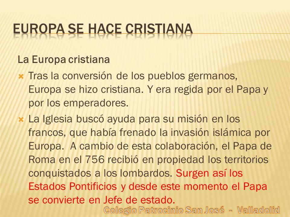 La Europa cristiana Tras la conversión de los pueblos germanos, Europa se hizo cristiana. Y era regida por el Papa y por los emperadores. La Iglesia b