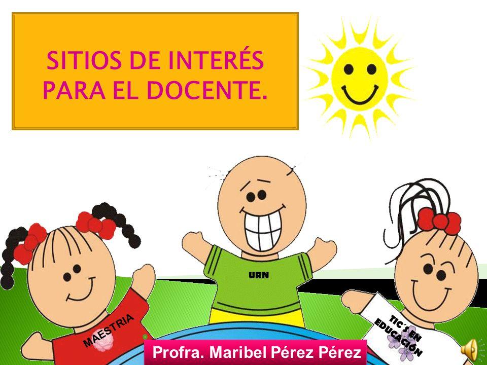 SITIOS DE INTERÉS PARA EL DOCENTE. Profra. Maribel Pérez Pérez Profra. Maribel Pérez Pérez URN MAESTRIA TIC´S EN EDUCACIÓN