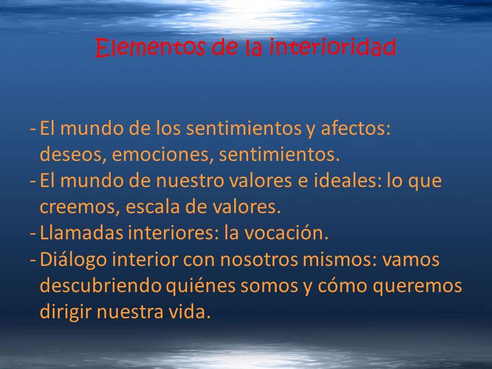 Elementos de la interioridad -El mundo de los sentimientos y afectos: deseos, emociones, sentimientos. -El mundo de nuestro valores e ideales: lo que