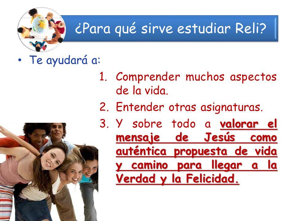 ¿Para qué sirve estudiar Reli? Te ayudará a: 1.Comprender muchos aspectos de la vida. 2.Entender otras asignaturas. valorar el mensaje de Jesús como a
