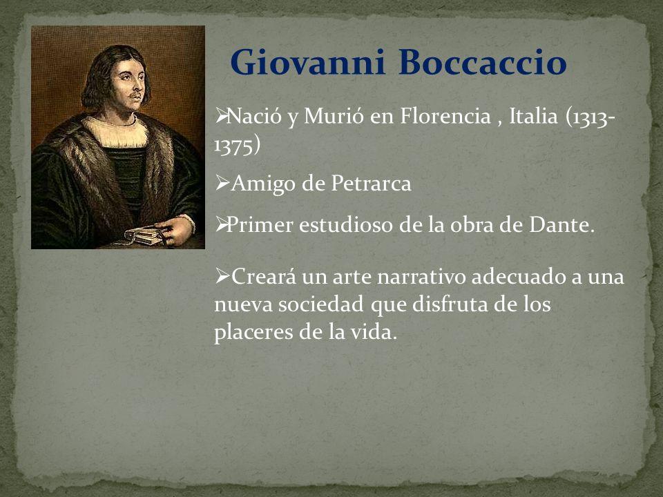 Giovanni Boccaccio Nació y Murió en Florencia, Italia (1313- 1375) Amigo de Petrarca Primer estudioso de la obra de Dante. Creará un arte narrativo ad