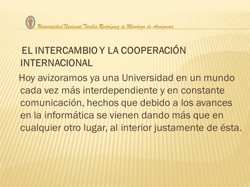 EL INTERCAMBIO Y LA COOPERACIÓN INTERNACIONAL Hoy avizoramos ya una Universidad en un mundo cada vez más interdependiente y en constante comunicación,