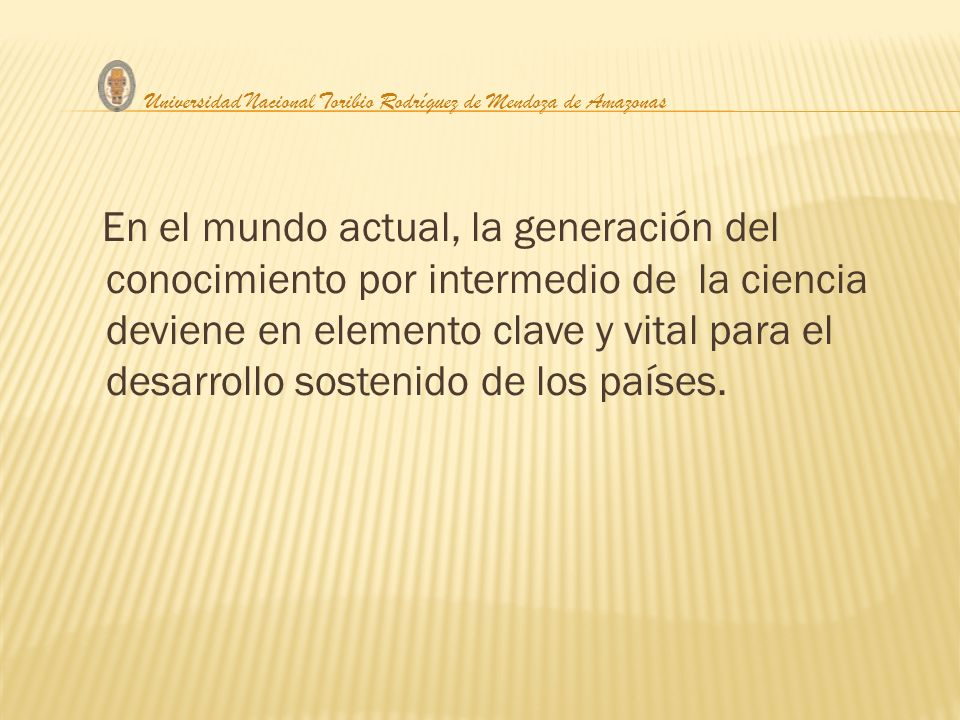 En el mundo actual, la generación del conocimiento por intermedio de la ciencia deviene en elemento clave y vital para el desarrollo sostenido de los