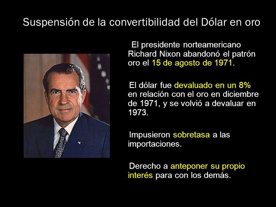 Suspensión de la convertibilidad del Dólar en oro El presidente norteamericano Richard Nixon abandonó el patrón oro el 15 de agosto de 1971. El dólar