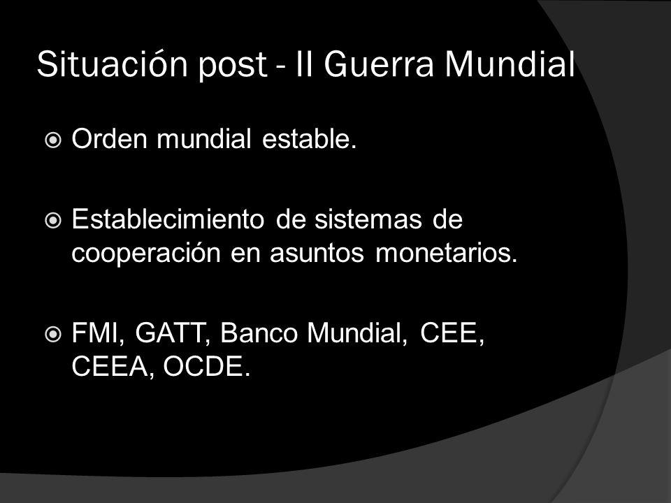Situación post - II Guerra Mundial Orden mundial estable. Establecimiento de sistemas de cooperación en asuntos monetarios. FMI, GATT, Banco Mundial,