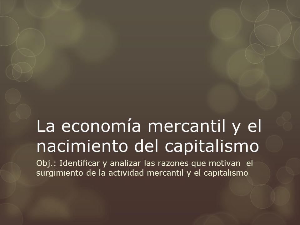 La economía mercantil y el nacimiento del capitalismo Obj.: Identificar y analizar las razones que motivan el surgimiento de la actividad mercantil y