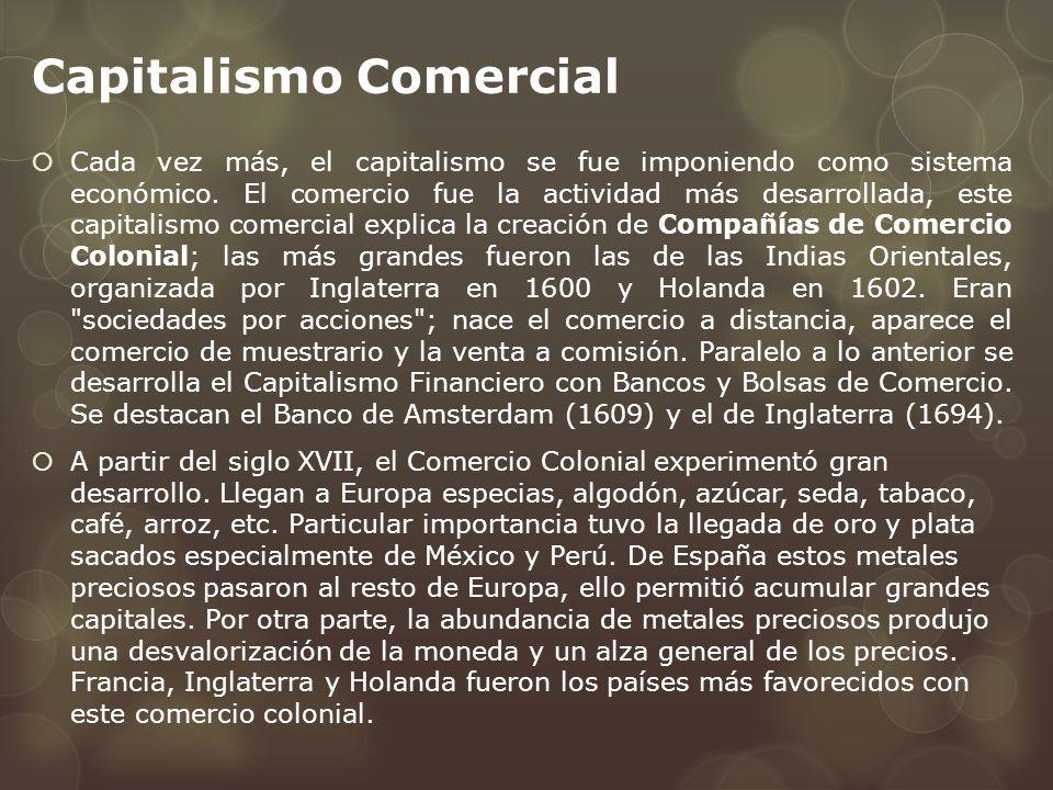 Capitalismo Comercial Cada vez más, el capitalismo se fue imponiendo como sistema económico. El comercio fue la actividad más desarrollada, este capit