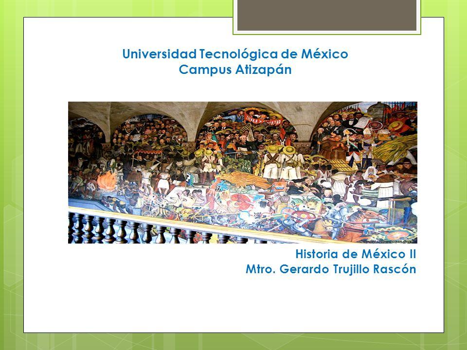 Universidad Tecnológica de México Campus Atizapán Historia de México II Mtro. Gerardo Trujillo Rascón