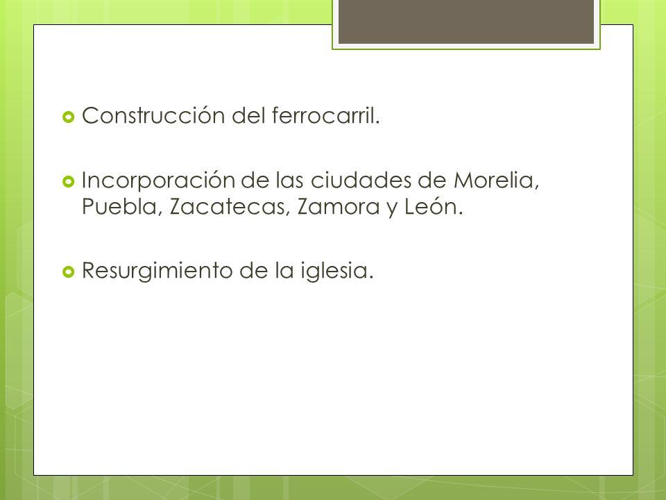 Construcción del ferrocarril. Incorporación de las ciudades de Morelia, Puebla, Zacatecas, Zamora y León. Resurgimiento de la iglesia.