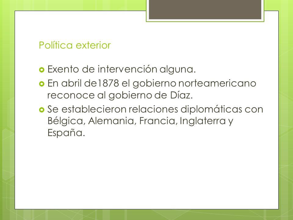 Política exterior Exento de intervención alguna. En abril de1878 el gobierno norteamericano reconoce al gobierno de Díaz. Se establecieron relaciones
