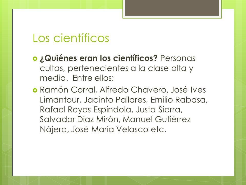Los científicos ¿Quiénes eran los científicos? Personas cultas, pertenecientes a la clase alta y media. Entre ellos: Ramón Corral, Alfredo Chavero, Jo