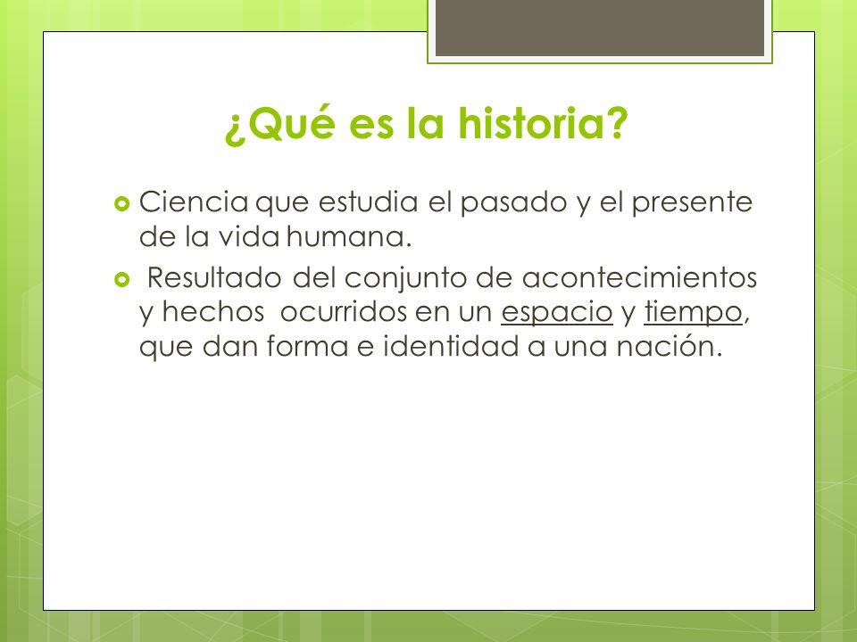 ¿Qué es la historia? Ciencia que estudia el pasado y el presente de la vida humana. Resultado del conjunto de acontecimientos y hechos ocurridos en un